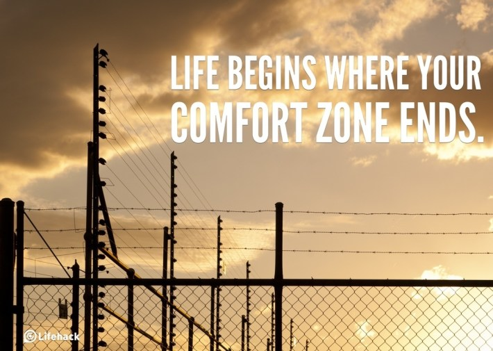 Life begins where your comfort zone ends.
