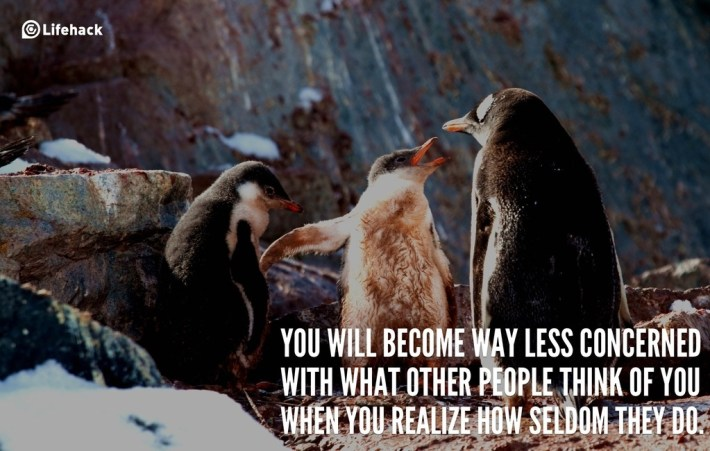 You will become way less concerned with what other people think of you when you realize how seldom they do.