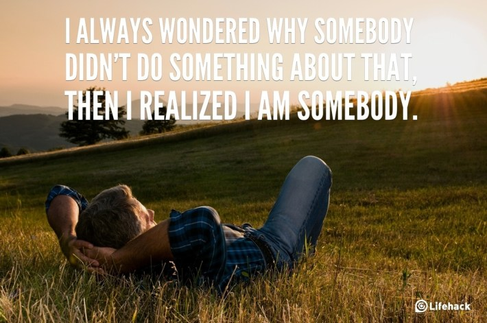 I always wondered why somebody didnt do something about that, then I realized I am somebody.