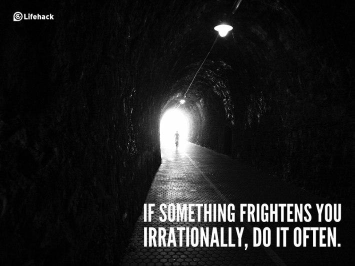 if something frightens you irrationally, do it often.