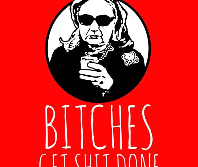Hillary Clinton Bitches Get Shit Done By Shaggylocks On Threadless