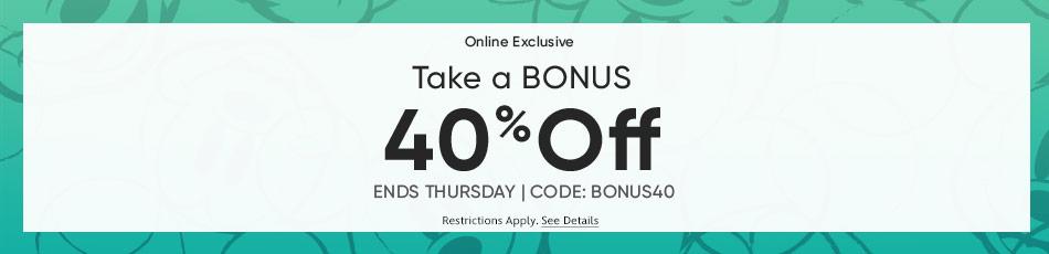 Online Exclusive - Take a Bonus 40% Off - Ends Thursday - CODE: BONUS40 - Restrictions Apply - See Details