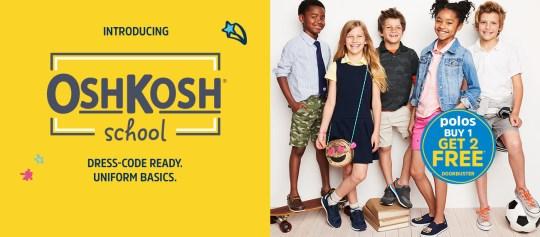 INTRODUCING OshKosh school   DRESS-CODE READY. UNIFORM BASICS.   polos BUY 1 GET 2 FREE* DOORBUSTER