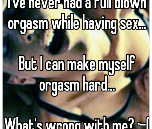 Ive Never Had A Full Blown Orgasm While Having Sex But I Can Make Myself