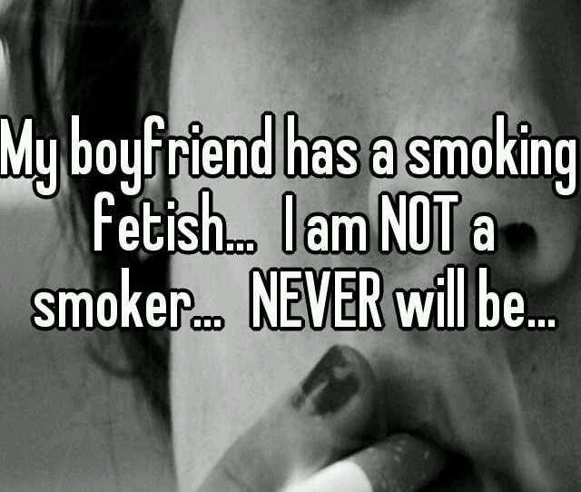 My Boyfriend Has A Smoking Fetish I Am Not A Smoker Never Will Be