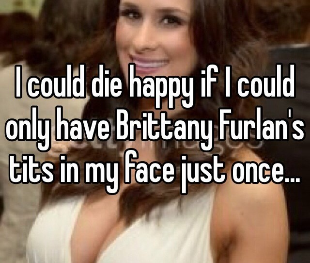 I Could Die Happy If I Could Only Have Brittany Furlans Tits In My Face Just