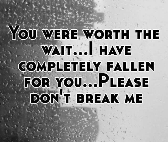 You Were Worth The Wait I Have Completely Fallen For You Please Dont Break Me