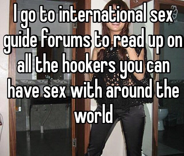 I Go To International Sex Guide Forums To Read Up On All The Hookers You Can