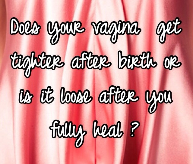 Does Your Vagina Get Tighter After Birth Or Is It Loose After You Fully Heal