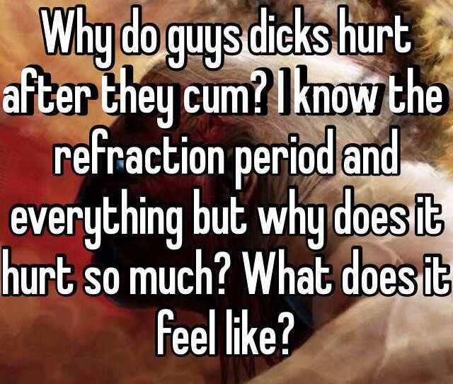 Why Do Guys Dicks Hurt After They Cum I Know The Refraction Period And Everything But Why Does It Hurt So Much What Does It Feel Like