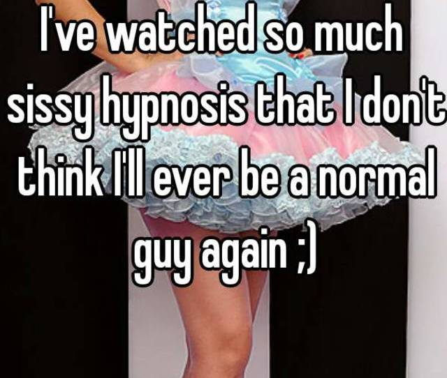 Ive Watched So Much Sissy Hypnosis That I Dont Think Ill Ever Be A Normal Guy Again