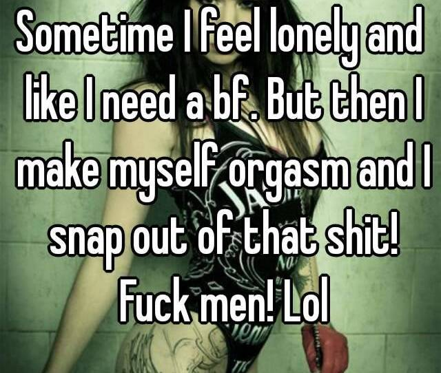 Sometime I Feel Lonely And Like I Need A Bf But Then I Make Myself Orgasm
