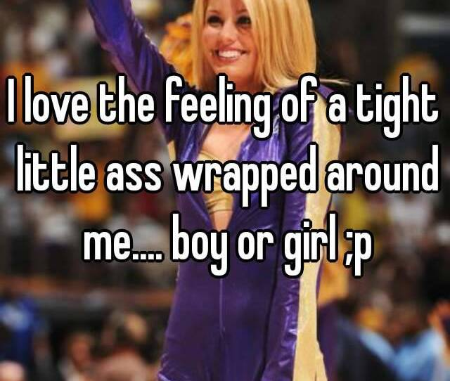 I Love The Feeling Of A Tight Little Ass Wrapped Around Me Boy Or Girl P