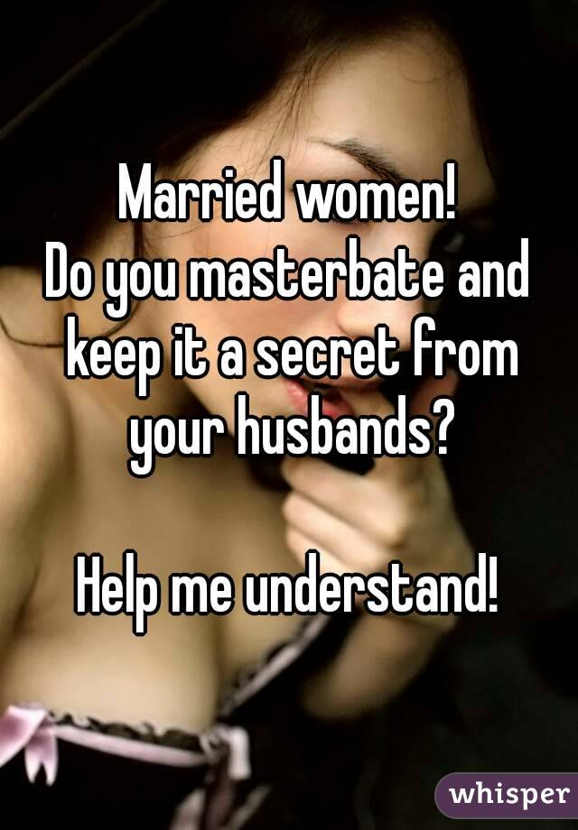 Do You Masterbate And Keep It A Secret From Your Husbands Help Me Understand
