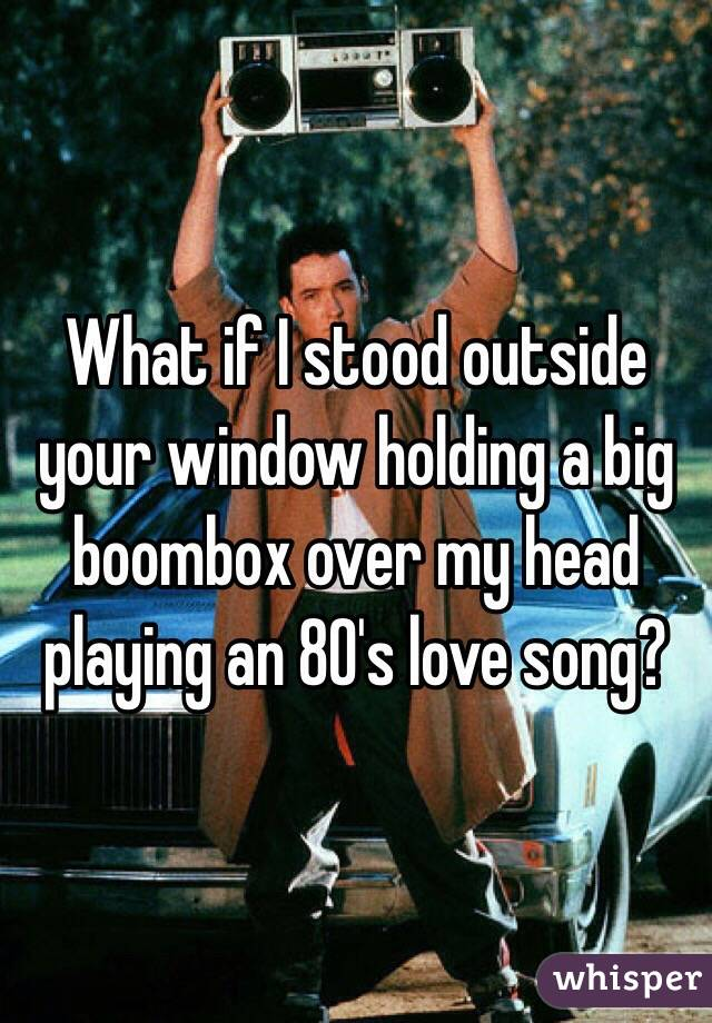 Image result for love is a guy outside your window with a boombox