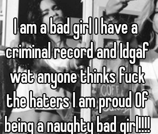 I Am A Bad Girl I Have A Criminal Record And Idgaf Wat Anyone Thinks Fuck