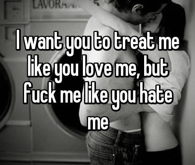 I Want You To Treat Me Like You Love Me But Fuck Me Like You Hate Me