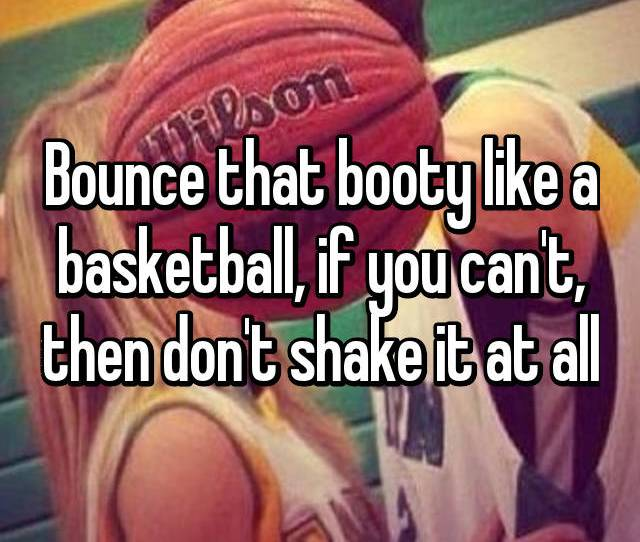 Bounce That Booty Like A Basketball If You Cant Then Dont Shake It At All