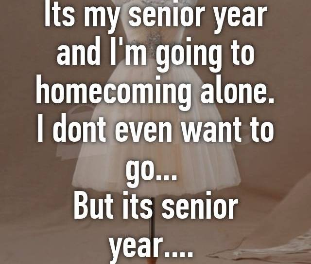 Its My Senior Year And Im Going To Homecoming Alone