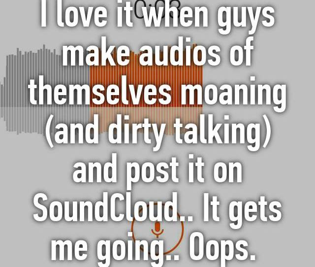 I Love It When Guys Make Audios Of Themselves Moaning And Dirty Talking And Post It On Soundcloud It Gets Me Going Oops