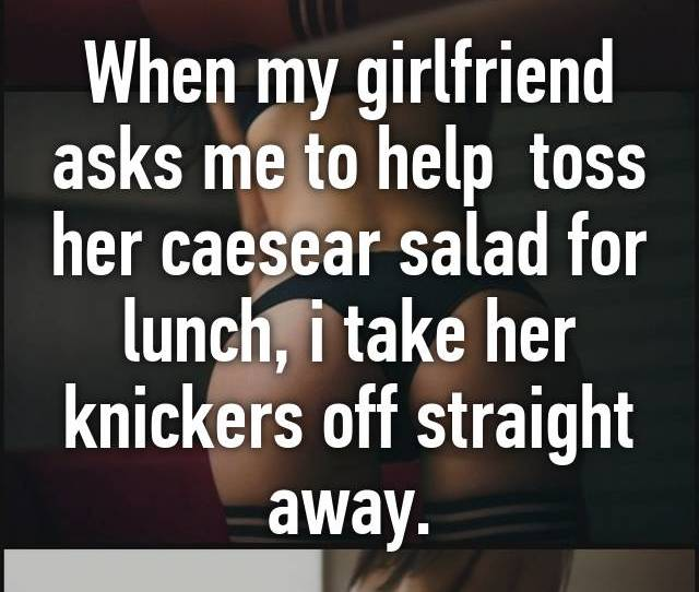 When My Girlfriend Asks Me To Help Toss Her Caesear Salad For Lunch I Take Her Knickers Off