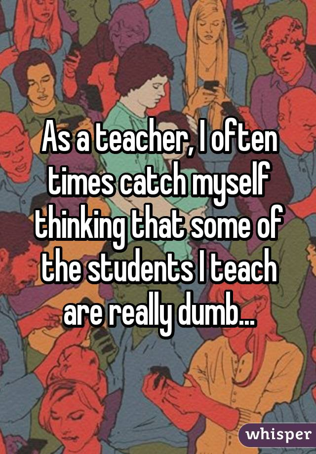 22 Teachers Reveal What They Really Think About Their Students