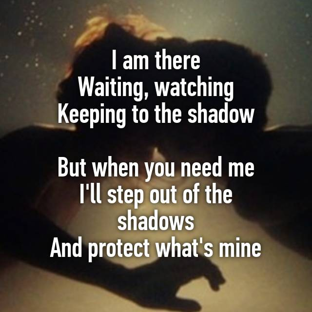 Image result for I am there waiting, watching keeping to the shadows. But when you Need me I'll step out the shadows and protect what's mine.