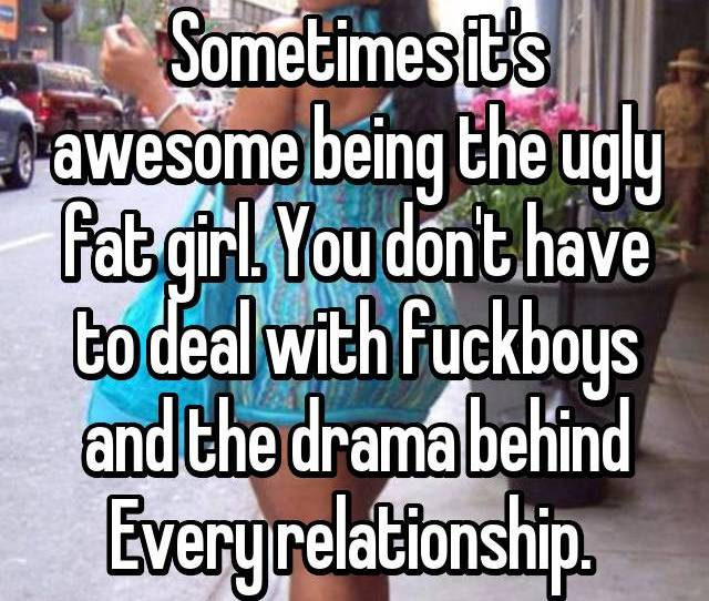 Sometimes Its Awesome Being The Ugly Fat Girl You Dont Have To Deal With Fuckboys