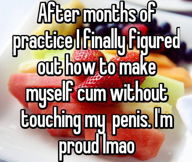 After Months Of Practice I Finally Figured Out How To Make Myself Cum Without Touching My