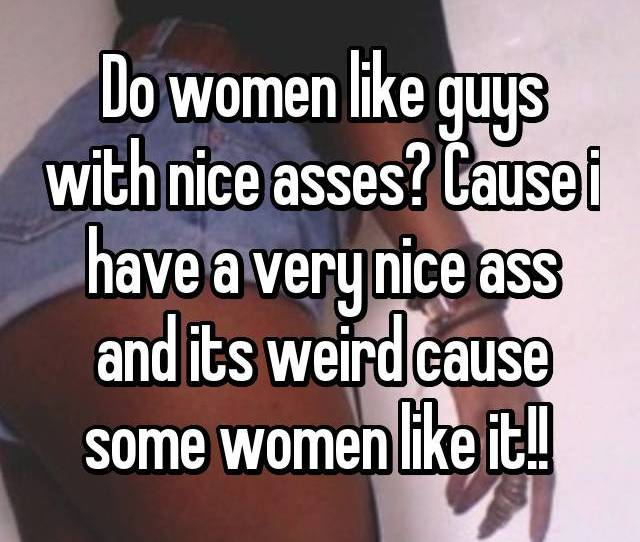 Do Women Like Guys With Nice Asses Cause I Have A Very Nice Ass And Its