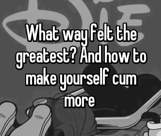 And How To Make Yourself Cum More