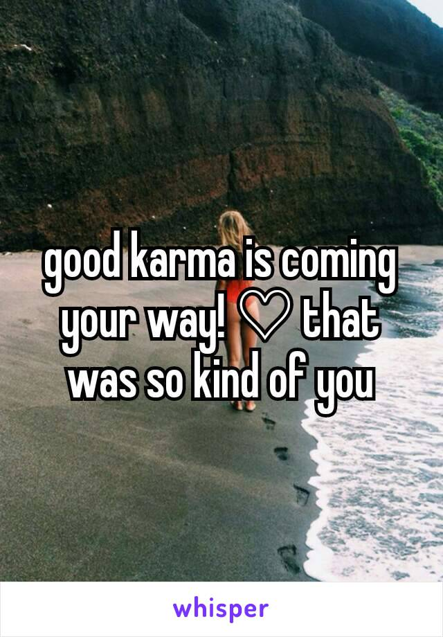 Good Karma Is Coming Your Way That Was So Kind Of You
