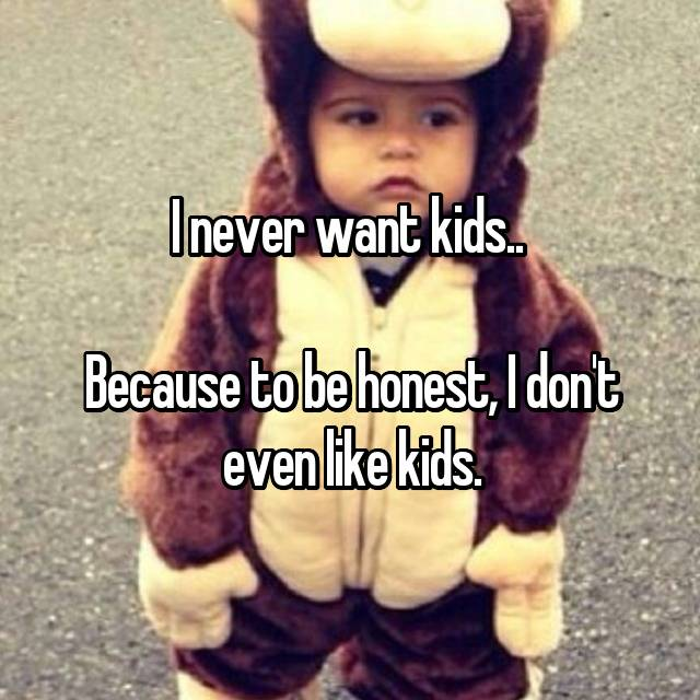 I never want kids..  Because to be honest, I don't even like kids.