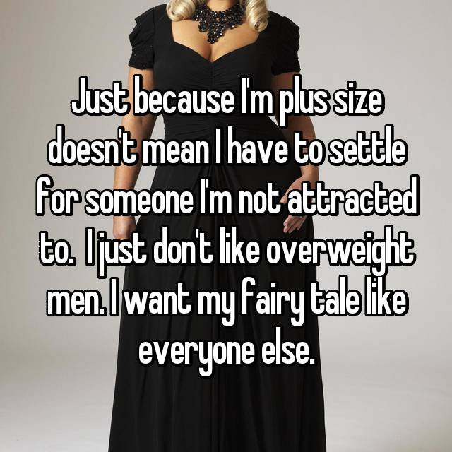 Just because I'm plus size doesn't mean I have to settle for someone I'm not attracted to. I just don't like overweight men. I want my fairy tale like everyone else.