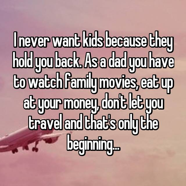 I never want kids because they hold you back. As a dad you have to watch family movies, eat up at your money, don't let you travel and that's only the beginning...