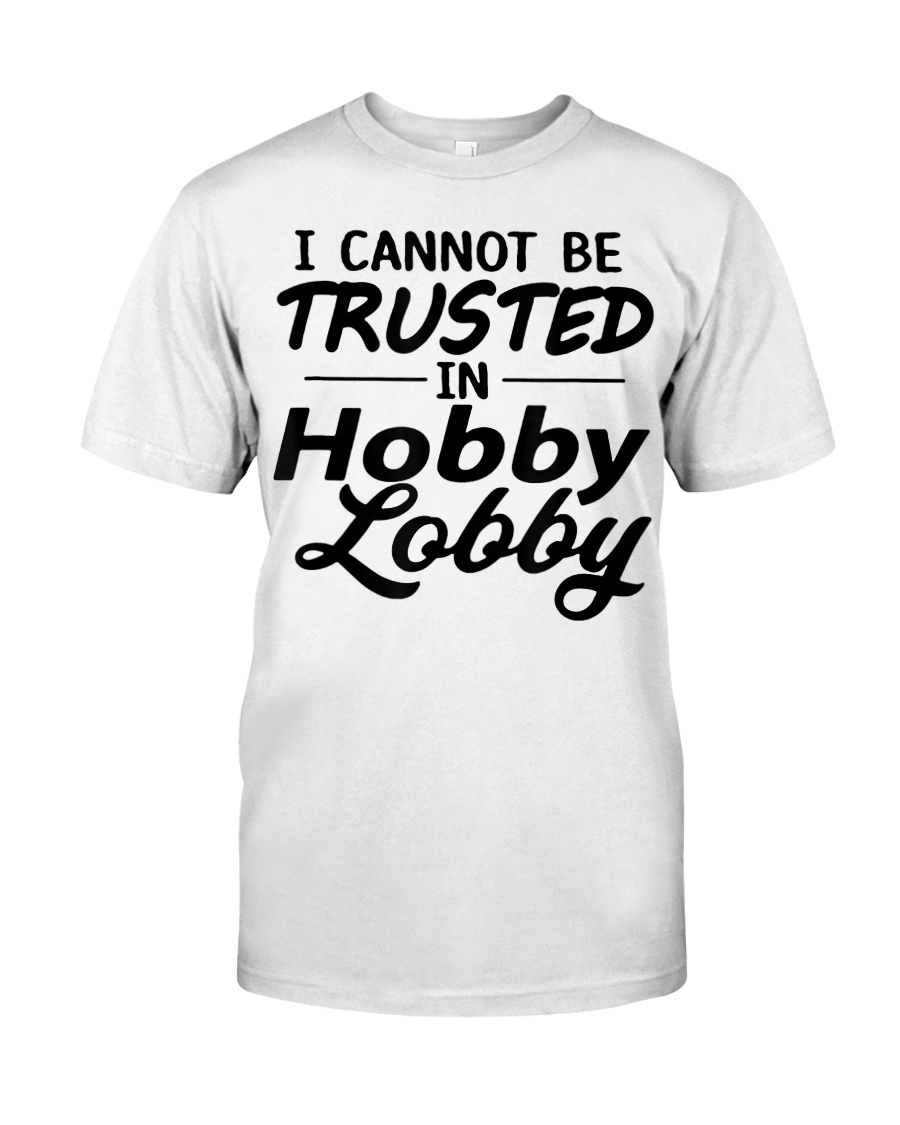 i cannot be trusted in hobby lobby hobby lobby classic t shirt size white