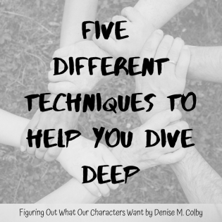 Background pic of helping hands with words overlaid saying Five Different Techniques to Help You Dive Deep in figuring out what your characters want. Blog post by Denise M. Colby