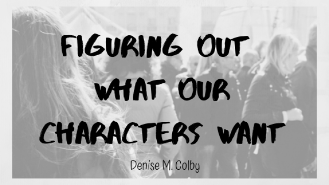 Blog title page Figuring Out What Our Characters Want by Denise M. Colby. Black and white background faded photo of people walking around