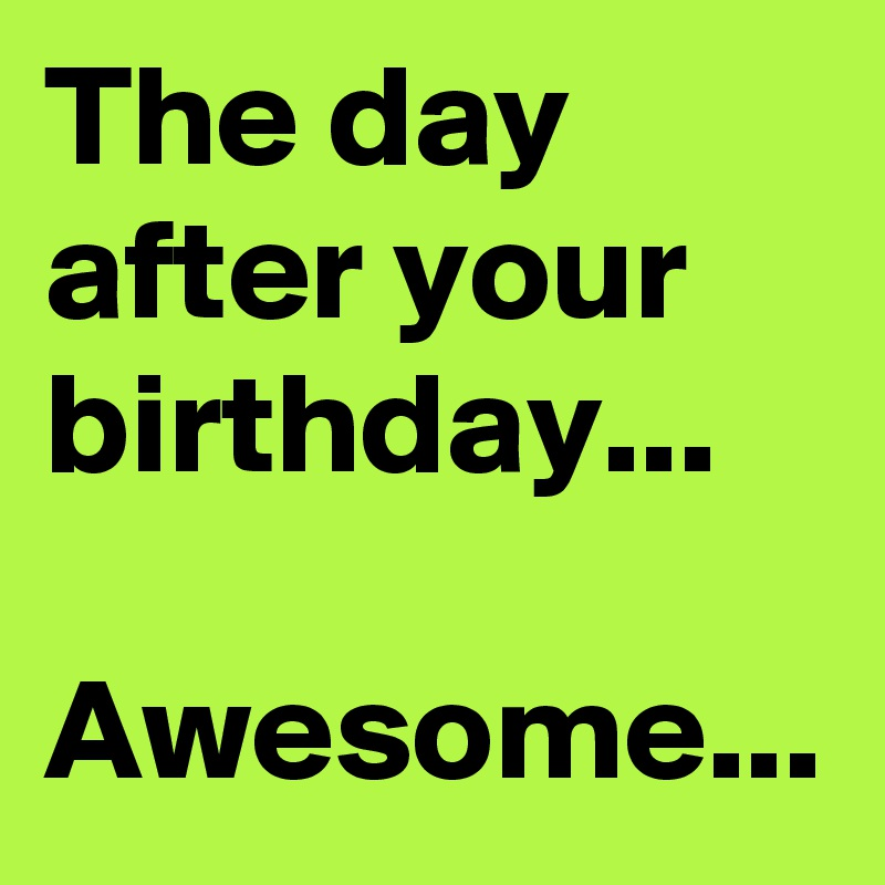 The Day After Your Birthday Awesome Post By Miggimix On Boldomatic
