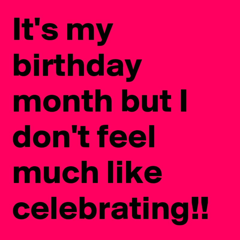 It S My Birthday Month But I Don T Feel Much Like Celebrating Post By Nerdword On Boldomatic