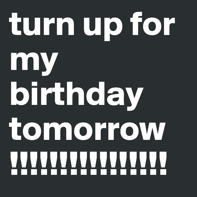 Turn Up For My Birthday Tomorrow Post By Briannadooley On Boldomatic