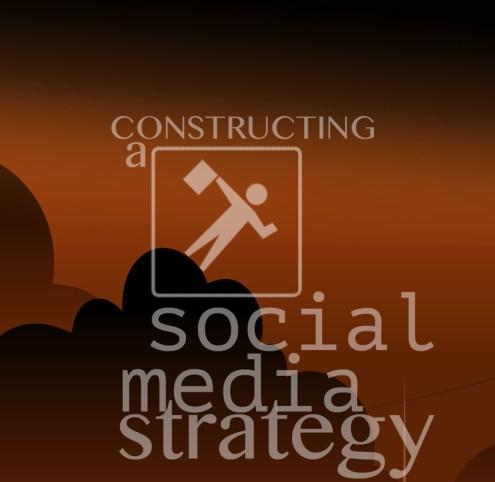 Constructing A Social Media Strategy