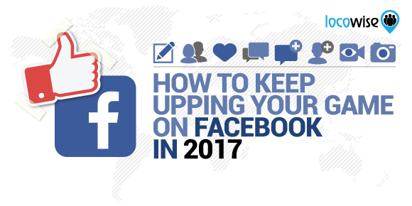 How To Keep Upping Your Game On Facebook In 2017
