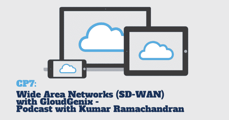 CP7: Podcast with Kumar Ramachandran from CloudGenix about Wide Area Networks (SD-WAN)