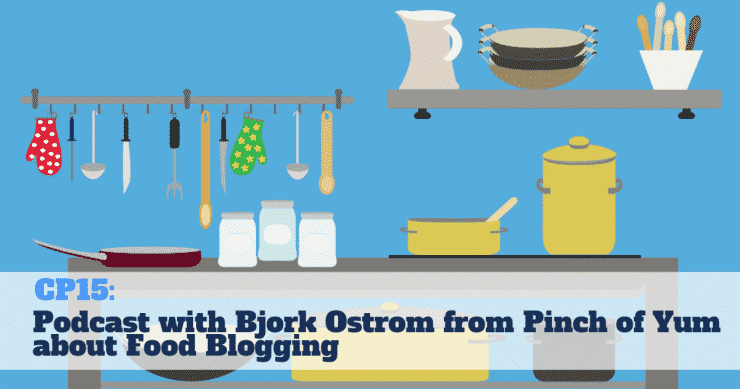 CP15: Podcast with Bjork Ostrom from Pinch Of Yum about Food Blogging
