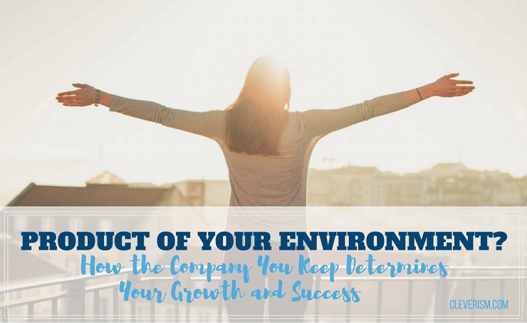 Product of Your Environment? How the Company You Keep Determines Your Growth and Success