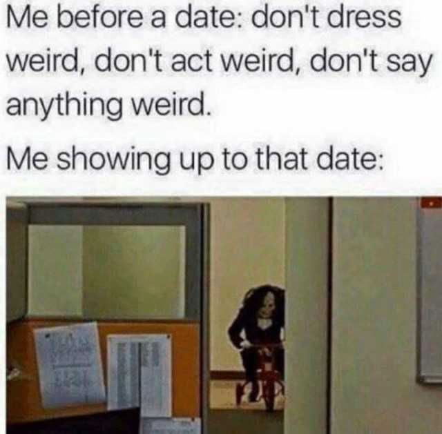 Dopl3r Com Memes Me Before A Date Don T Act Weird Don T