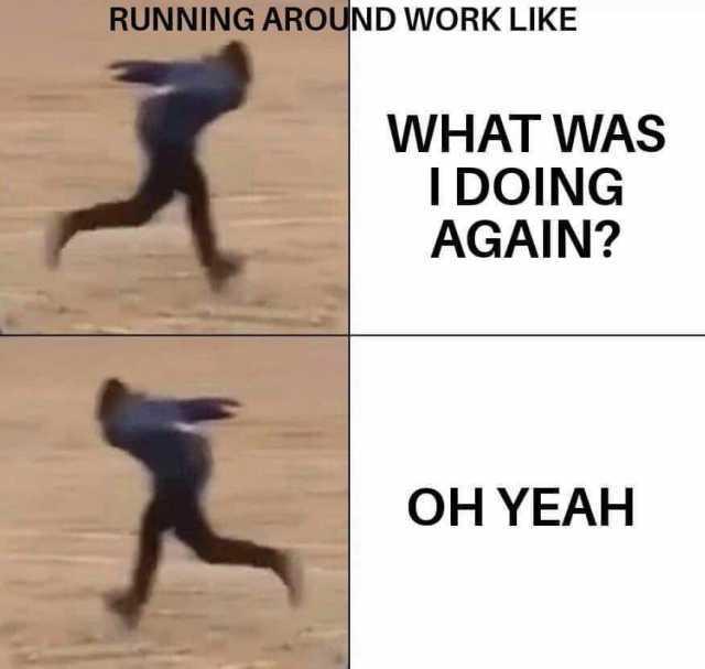 Dopl3r Com Memes Running Around Work Like What Was I Doing