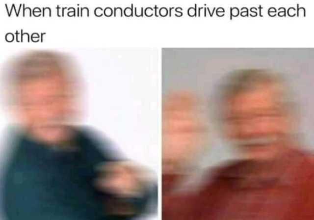 Dopl3r Com Memes When Train Conductors Drive Past Each Other