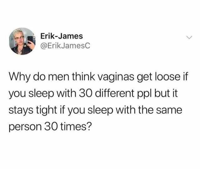 Erik James Erikjamesc Why Do Men Think Vaginas Get Loose If You Sleep With